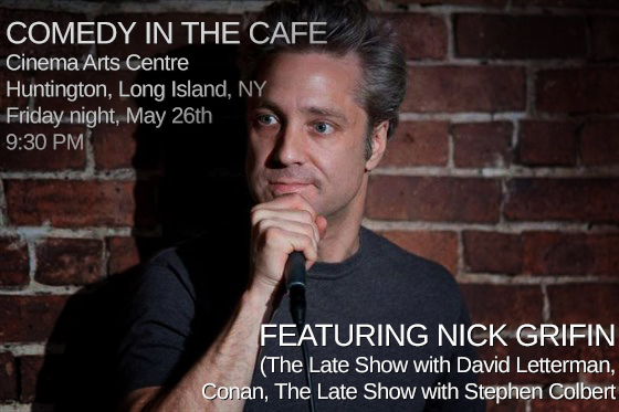 "Attention Long Island, NY: time to laugh -- this Friday night ""Comedy in the Cafe"" at Cinema Arts Centre featuring Nick Grifin (Letterman, Conan...) ""Come see some of the funniest New York City comedians without taking the long trip to the city. We have Nick Griffin (who has performed on Late Night with David Letterman and Conan!), and Matt Bachus! Opening the show is Long Island comedian, Dennis Cashton. So have some laughs in the Cafe and enjoy our selection of craft beers and wines!<br /><em>(Event promo via JENMEDIA.NET)"